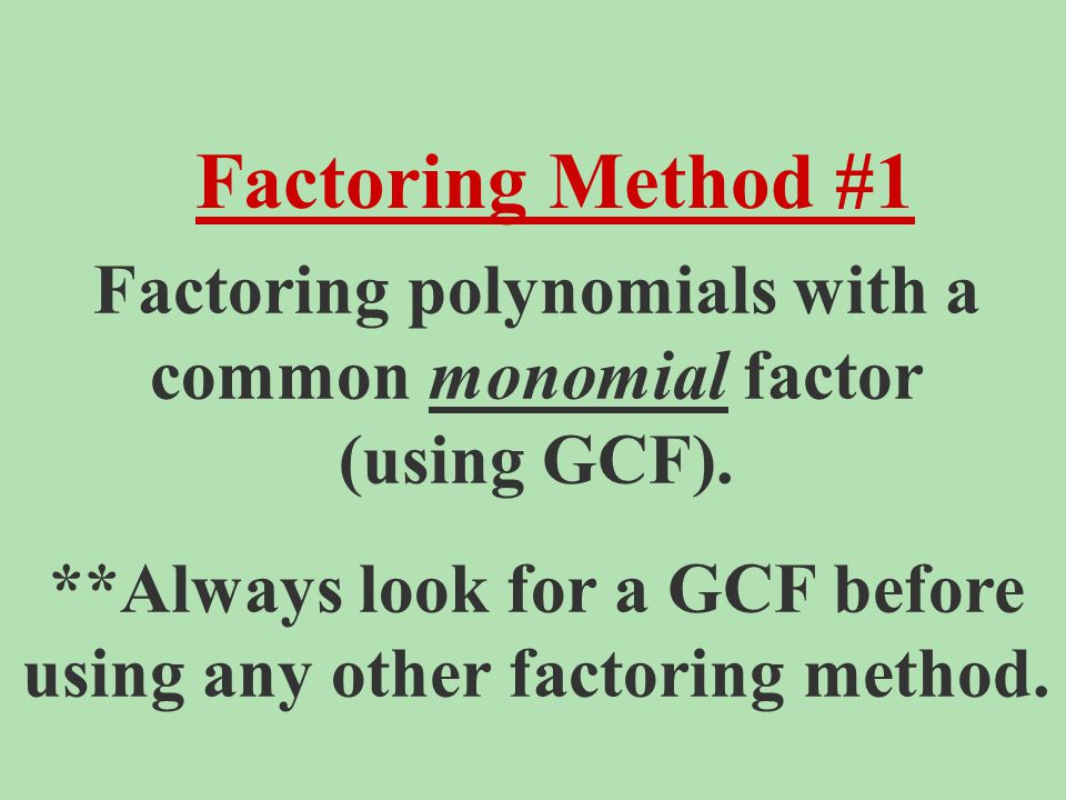 Factoring polynomials with a common monomial factor (using GCF). **Always look for a GCF before using any other factoring method. Factoring Method #1