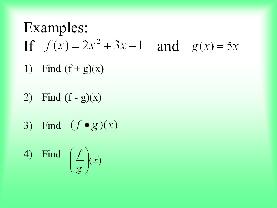 Examples: If and 1)Find (f + g)(x) 2)Find (f - g)(x) 3)Find 4)Find