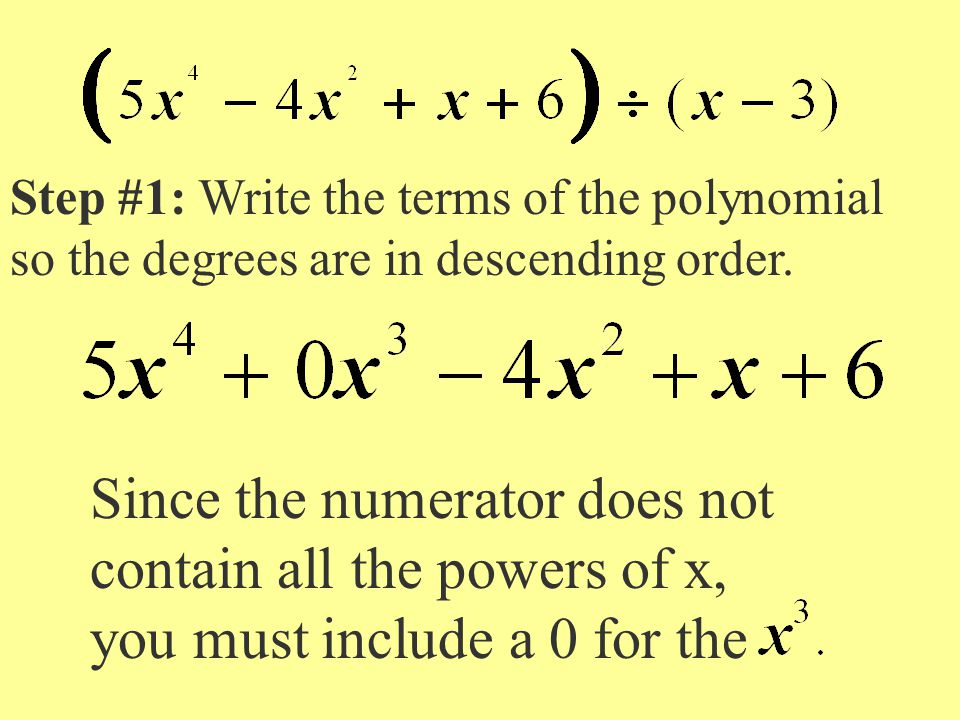 Step #1: Write the terms of the polynomial so the degrees are in descending order. Since the numerator does not contain all the powers of x, you must