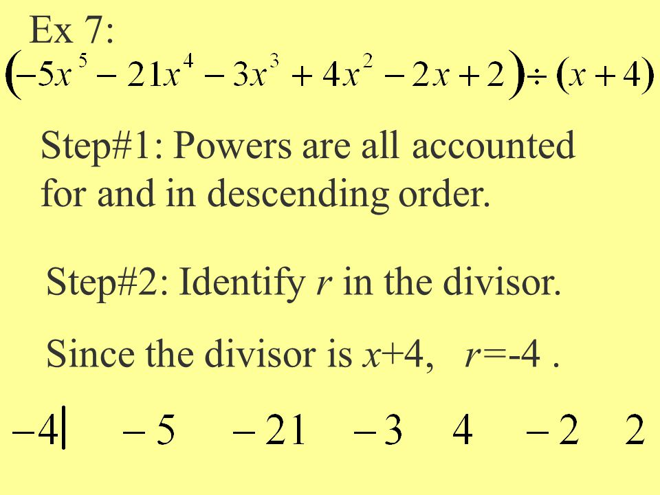 Ex 7: Step#1: Powers are all accounted for and in descending order. Step#2: Identify r in the divisor. Since the divisor is x+4, r=-4.