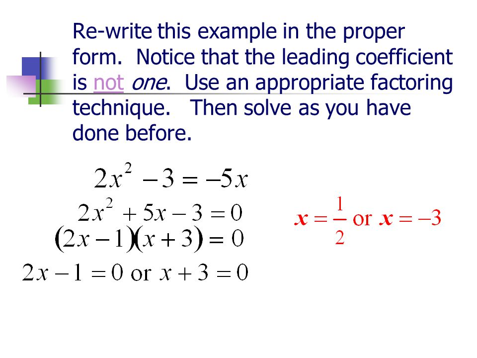 Re-write this example in the proper form. Notice that the leading coefficient is not one. Use an appropriate factoring technique. Then solve as you ha