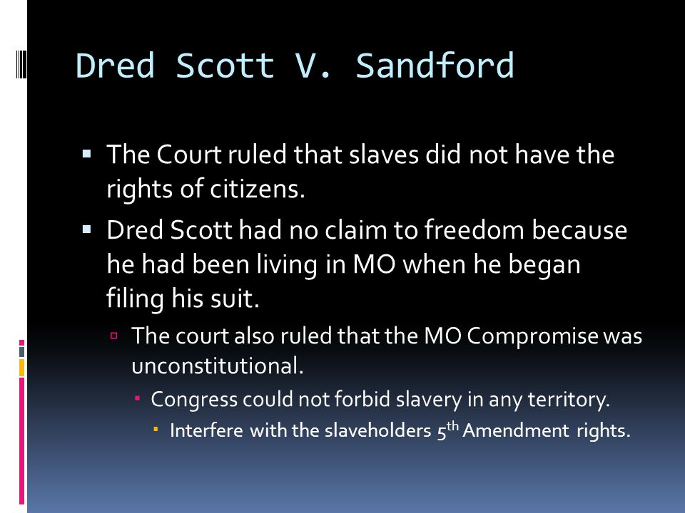 Dred Scott V. Sandford  The Court ruled that slaves did not have the rights of citizens.