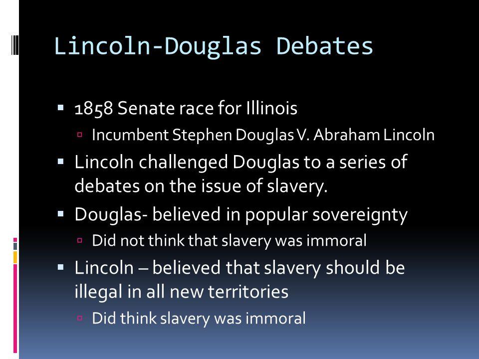 Lincoln-Douglas Debates  1858 Senate race for Illinois  Incumbent Stephen Douglas V.