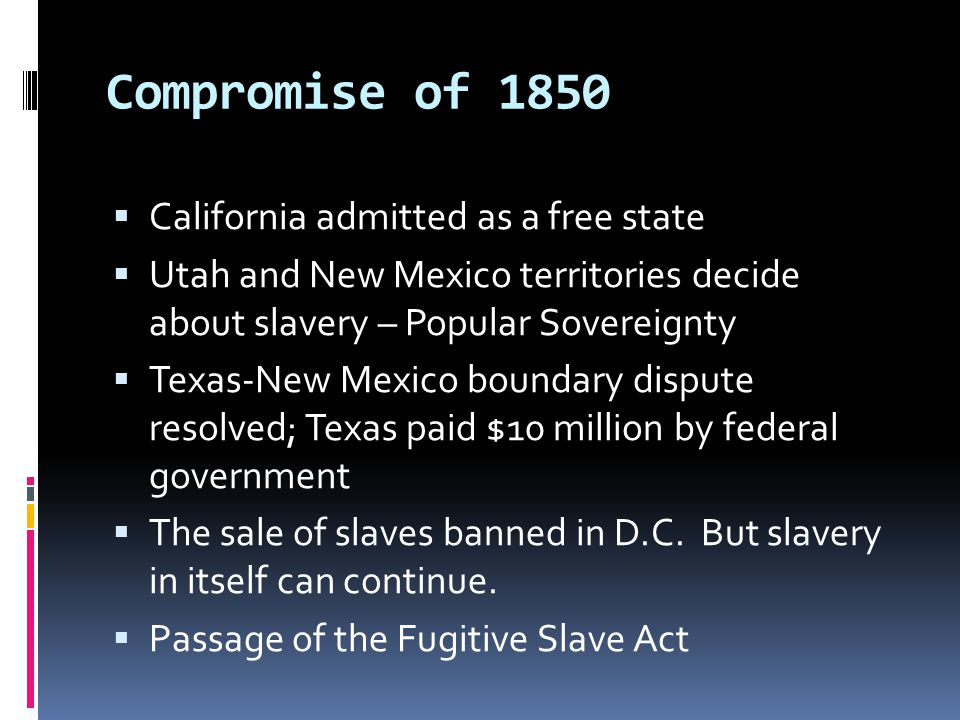  California admitted as a free state  Utah and New Mexico territories decide about slavery – Popular Sovereignty  Texas-New Mexico boundary dispute resolved; Texas paid $10 million by federal government  The sale of slaves banned in D.C.
