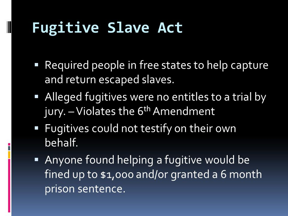 Fugitive Slave Act  Required people in free states to help capture and return escaped slaves.