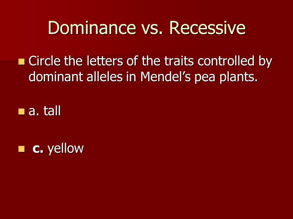 Dominance vs. Recessive Circle the letters of the traits controlled by dominant alleles in Mendel's pea plants. Circle the letters of the traits contr