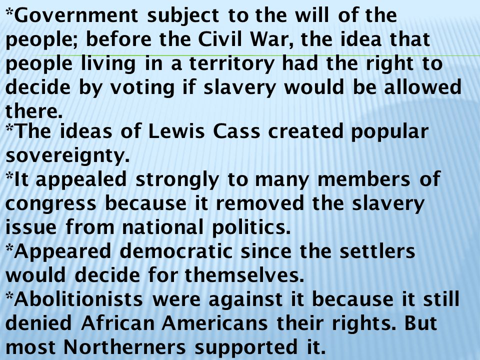 *Government subject to the will of the people; before the Civil War, the idea that people living in a territory had the right to decide by voting if slavery would be allowed there.