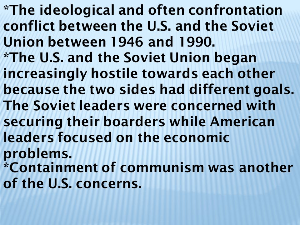 *The ideological and often confrontation conflict between the U.S. and the Soviet Union between 1946 and 1990. *The U.S. and the Soviet Union began in