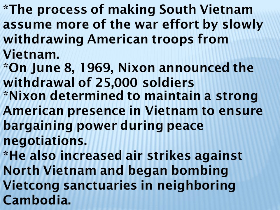 *The process of making South Vietnam assume more of the war effort by slowly withdrawing American troops from Vietnam.