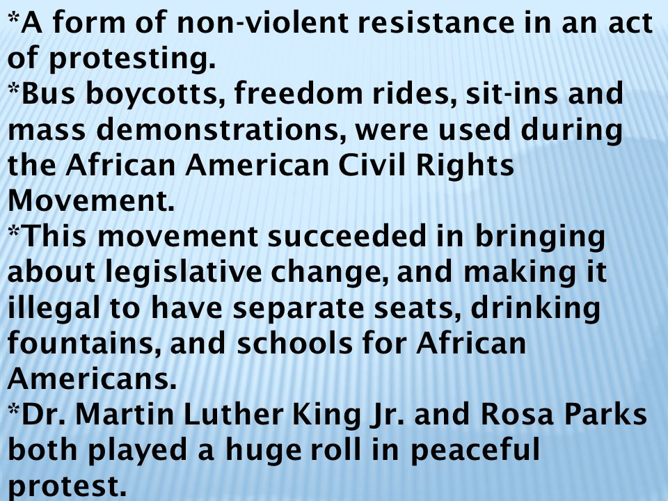*A form of non-violent resistance in an act of protesting. *Bus boycotts, freedom rides, sit-ins and mass demonstrations, were used during the African
