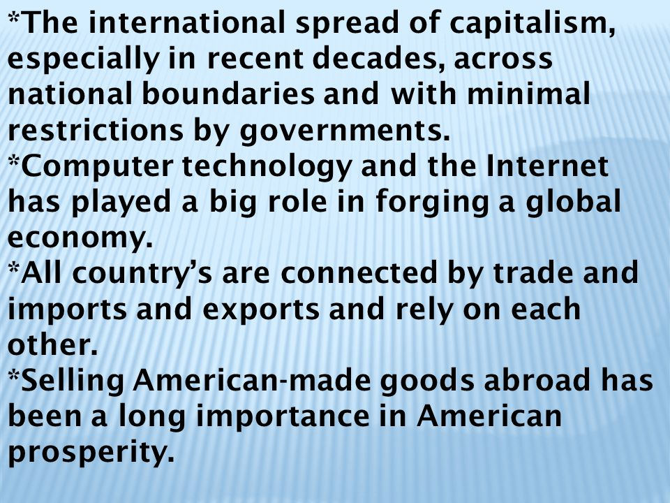 *The international spread of capitalism, especially in recent decades, across national boundaries and with minimal restrictions by governments.