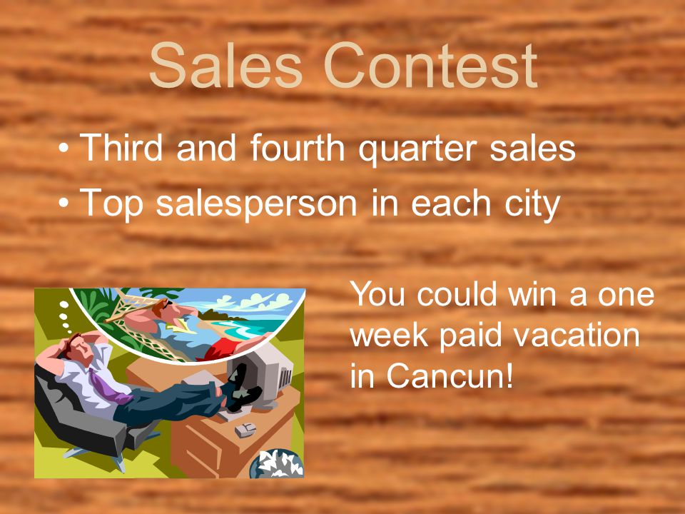Sales Contest Third and fourth quarter sales Top salesperson in each city You could win a one week paid vacation in Cancun!