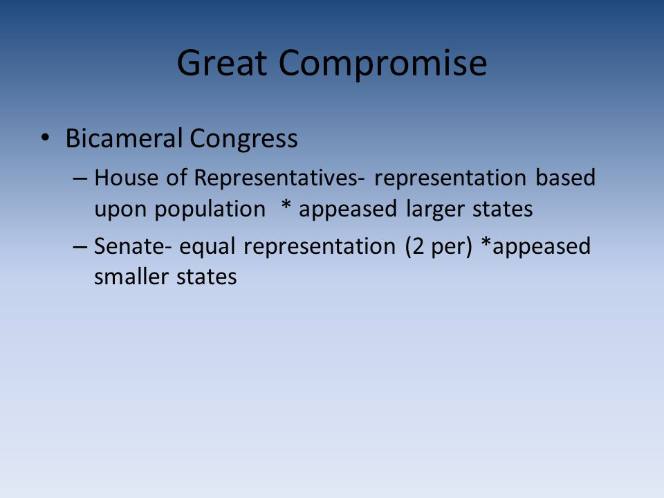 Great Compromise Bicameral Congress – House of Representatives- representation based upon population * appeased larger states – Senate- equal represen