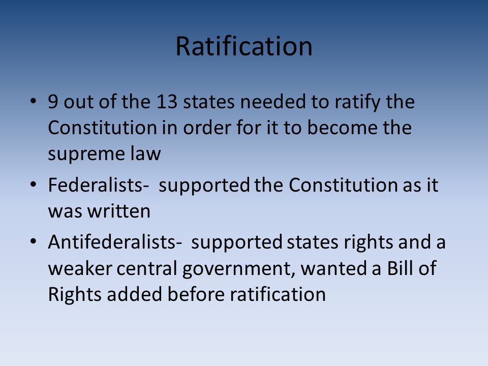 Ratification 9 out of the 13 states needed to ratify the Constitution in order for it to become the supreme law Federalists- supported the Constitution as it was written Antifederalists- supported states rights and a weaker central government, wanted a Bill of Rights added before ratification