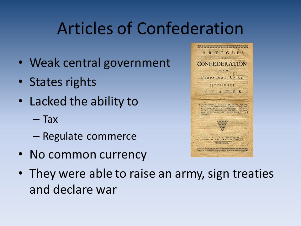 Articles of Confederation Weak central government States rights Lacked the ability to – Tax – Regulate commerce No common currency They were able to raise an army, sign treaties and declare war