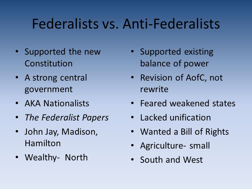 Federalists vs. Anti-Federalists Supported the new Constitution A strong central government AKA Nationalists The Federalist Papers John Jay, Madison,