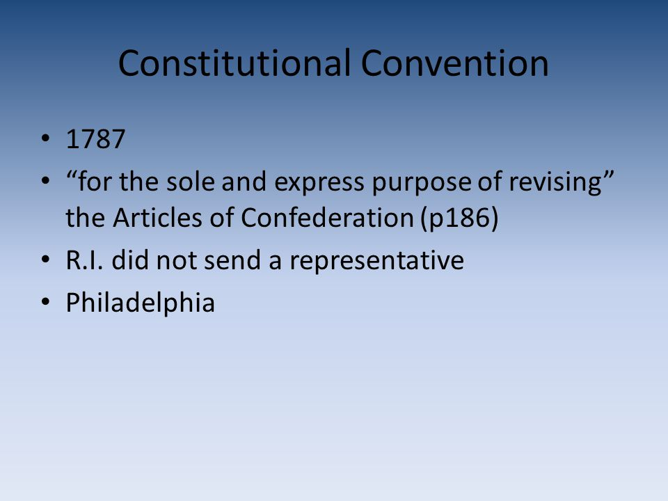 Constitutional Convention 1787 for the sole and express purpose of revising the Articles of Confederation (p186) R.I.