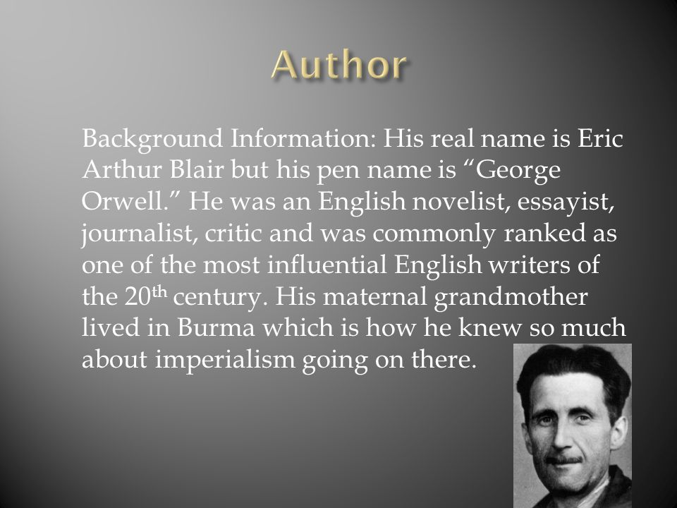 Background Information: His real name is Eric Arthur Blair but his pen name is George Orwell. He was an English novelist, essayist, journalist, critic and was commonly ranked as one of the most influential English writers of the 20 th century.