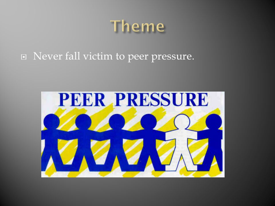 Never fall victim to peer pressure.