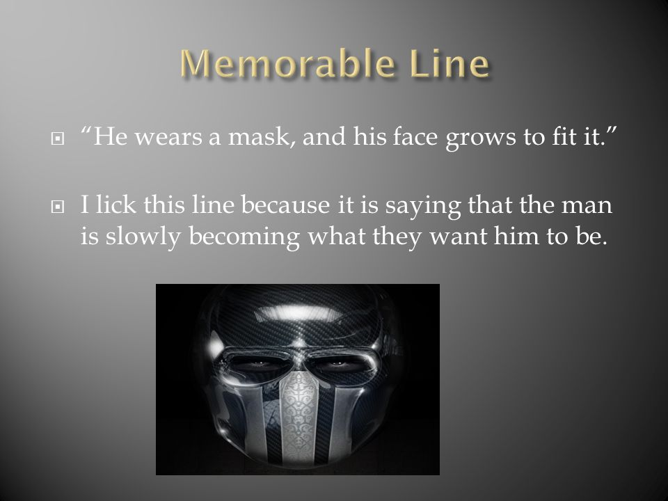  He wears a mask, and his face grows to fit it.  I lick this line because it is saying that the man is slowly becoming what they want him to be.
