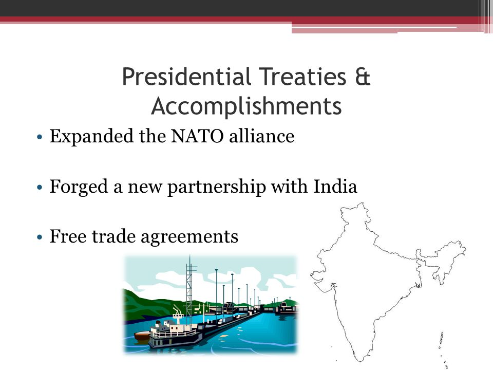 Presidential Treaties & Accomplishments Expanded the NATO alliance Forged a new partnership with India Free trade agreements