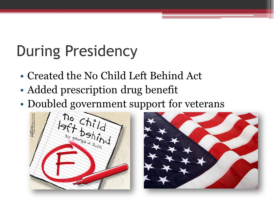 During Presidency Created the No Child Left Behind Act Added prescription drug benefit Doubled government support for veterans