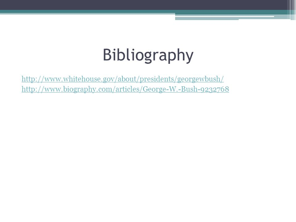 Bibliography http://www.whitehouse.gov/about/presidents/georgewbush/ http://www.biography.com/articles/George-W.-Bush-9232768
