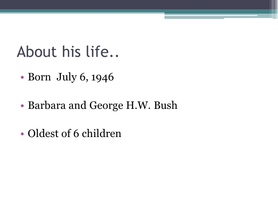 About his life.. Born July 6, 1946 Barbara and George H.W. Bush Oldest of 6 children