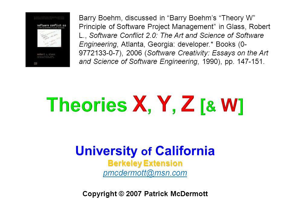 University of California Berkeley Extension pmcdermott@msn.com Copyright © 2007 Patrick McDermott Barry Boehm, discussed in Barry Boehm's Theory W Principle of Software Project Management in Glass, Robert L., Software Conflict 2.0: The Art and Science of Software Engineering, Atlanta, Georgia: developer.* Books (0- 9772133-0-7), 2006 (Software Creativity: Essays on the Art and Science of Software Engineering, 1990), pp.