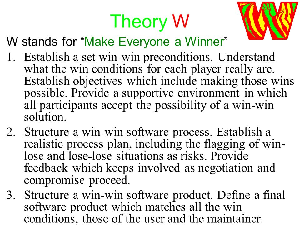 Theory W W stands for Make Everyone a Winner 1.Establish a set win-win preconditions.