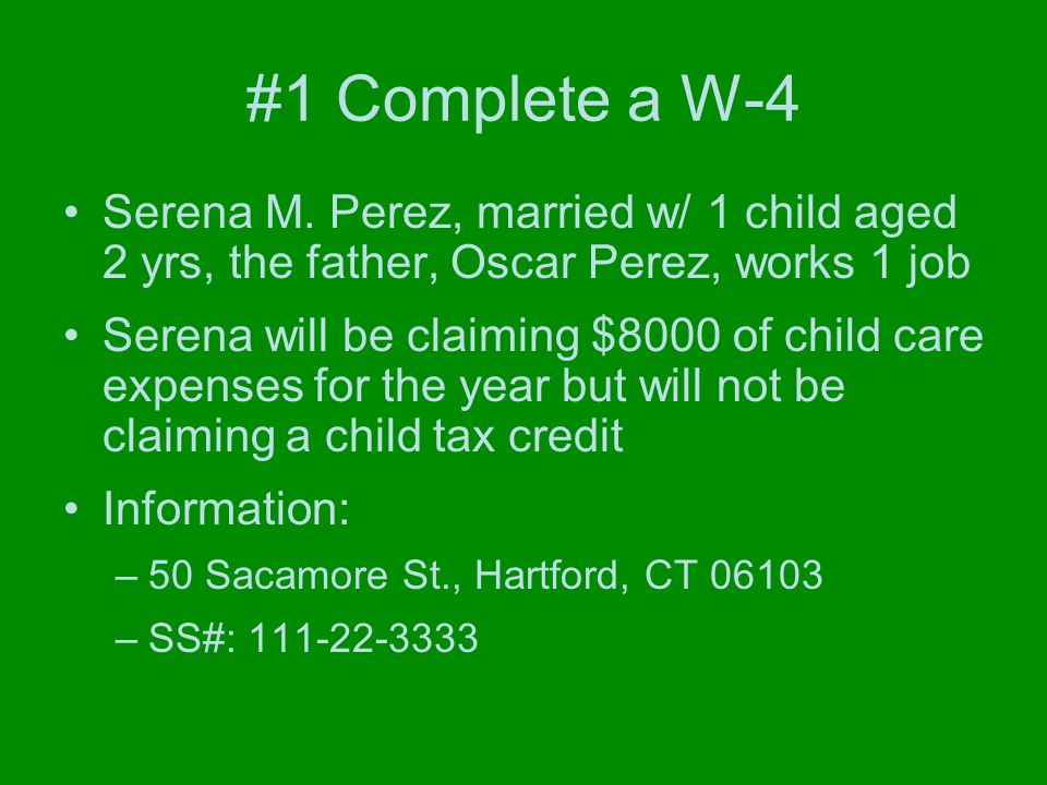 #1 Complete a W-4 Serena M. Perez, married w/ 1 child aged 2 yrs, the father, Oscar Perez, works 1 job Serena will be claiming $8000 of child care exp