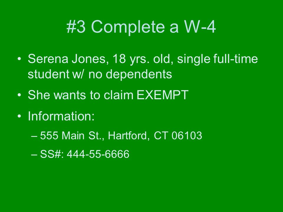 #3 Complete a W-4 Serena Jones, 18 yrs. old, single full-time student w/ no dependents She wants to claim EXEMPT Information: –555 Main St., Hartford,