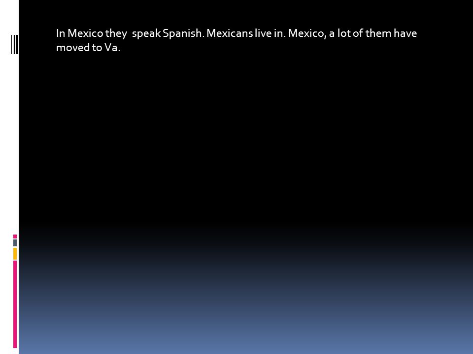 In Mexico they speak Spanish. Mexicans live in. Mexico, a lot of them have moved to Va.
