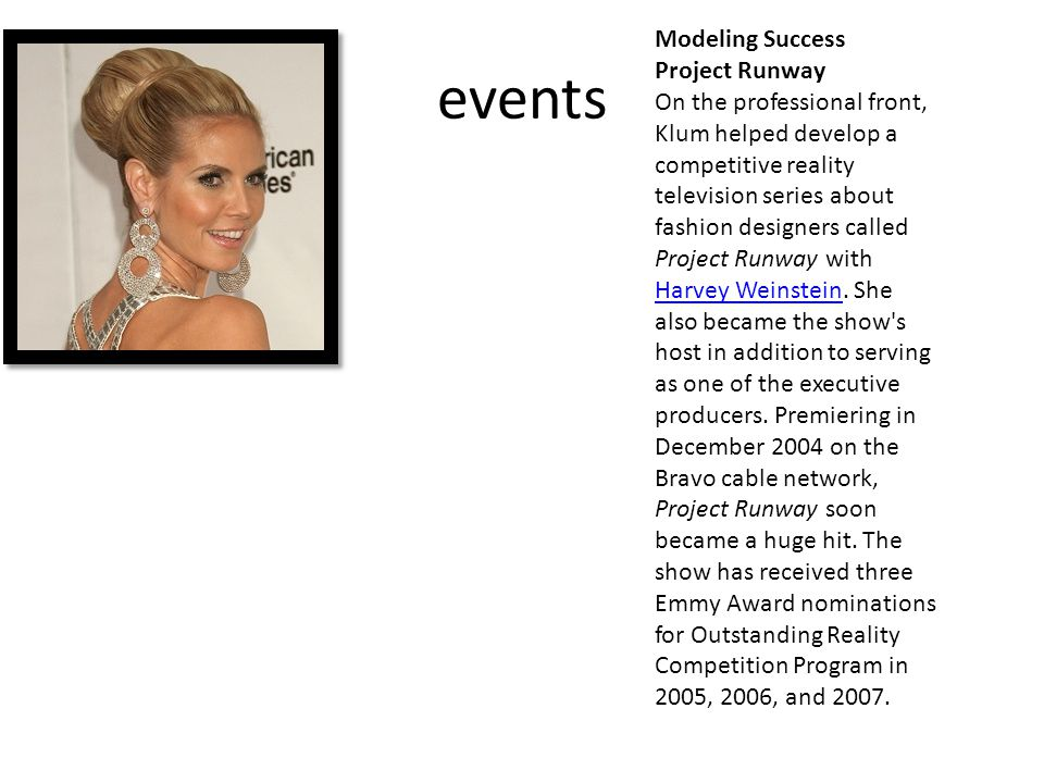 events Modeling Success Project Runway On the professional front, Klum helped develop a competitive reality television series about fashion designers called Project Runway with Harvey Weinstein.