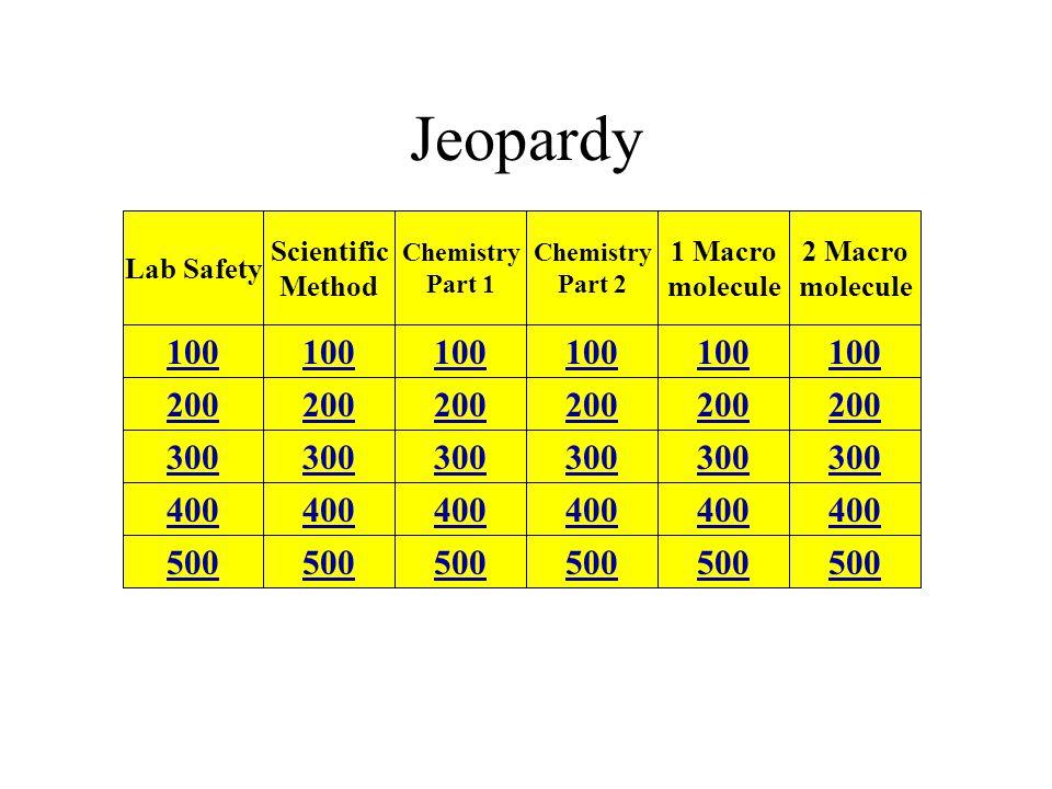 Jeopardy Lab Safety 500 400 300 200 100 Scientific Method Chemistry Part 1 Chemistry Part 2 1 Macro molecule 2 Macro molecule 100 200 300 400 500