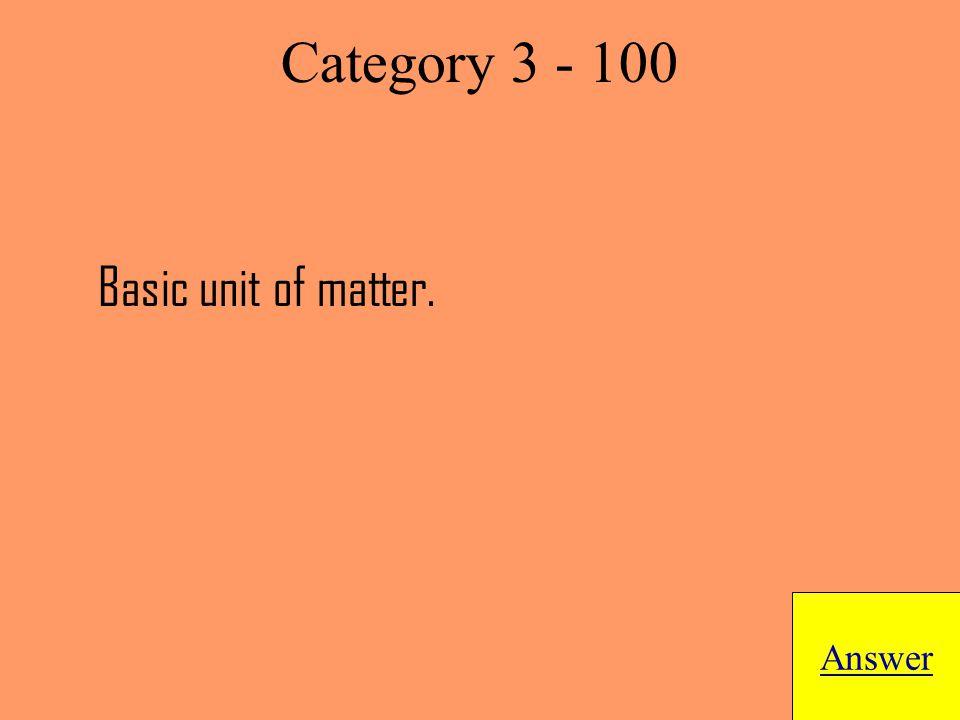 Basic unit of matter. Answer Category 3 - 100