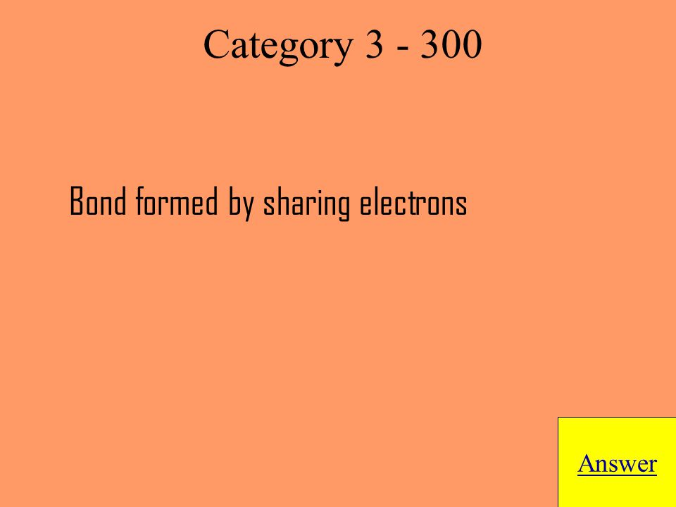Bond formed by sharing electrons Answer Category 3 - 300