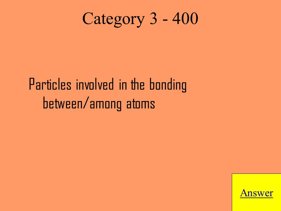Particles involved in the bonding between/among atoms Answer Category 3 - 400