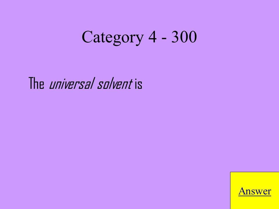 The universal solvent is Answer Category 4 - 300