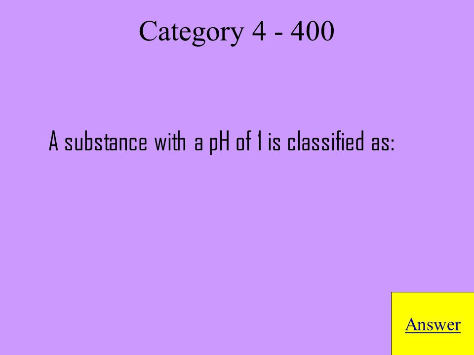 A substance with a pH of 1 is classified as: Answer Category 4 - 400