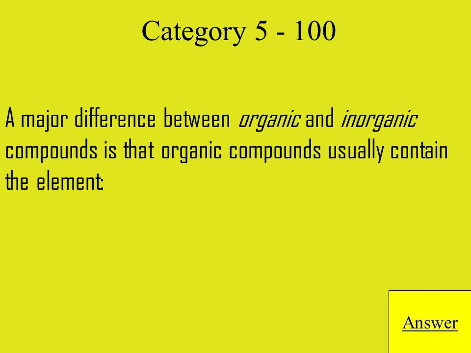 A major difference between organic and inorganic compounds is that organic compounds usually contain the element: Answer Category 5 - 100