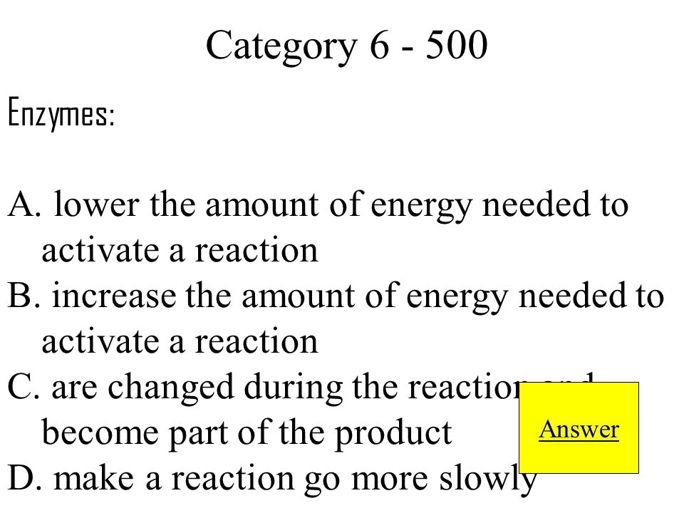 Enzymes: A. lower the amount of energy needed to activate a reaction B.