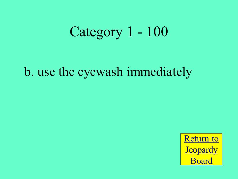 b. use the eyewash immediately Return to Jeopardy Board Category 1 - 100