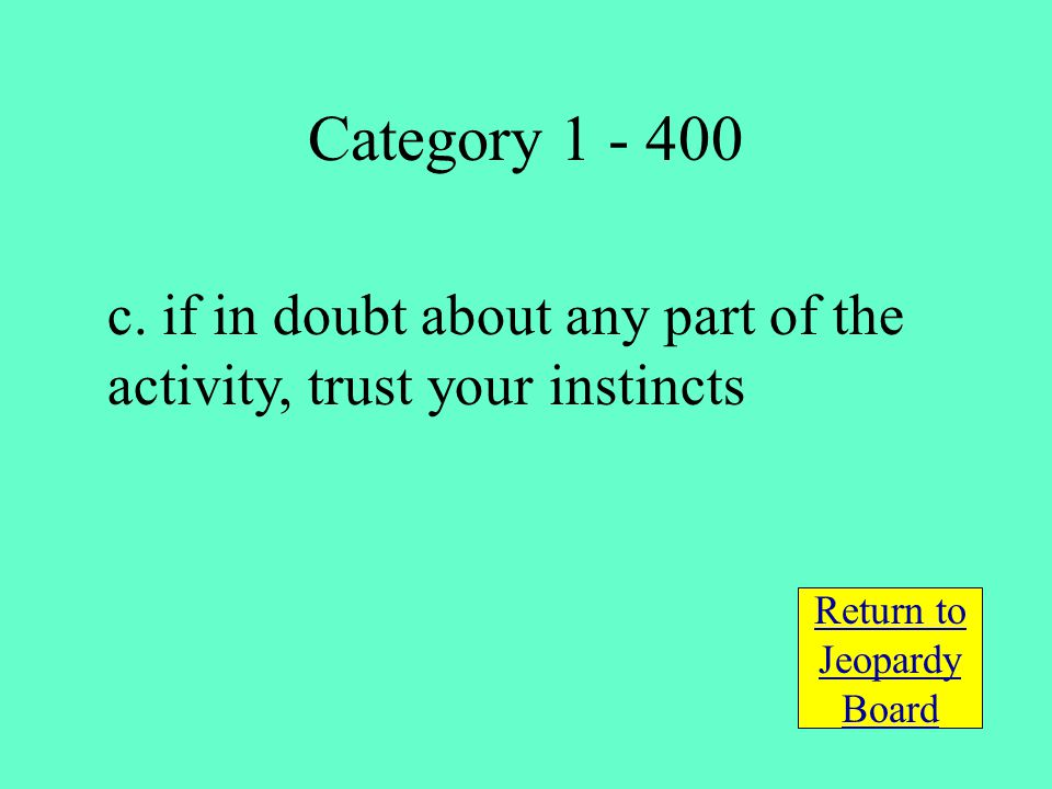c. if in doubt about any part of the activity, trust your instincts Return to Jeopardy Board Category 1 - 400