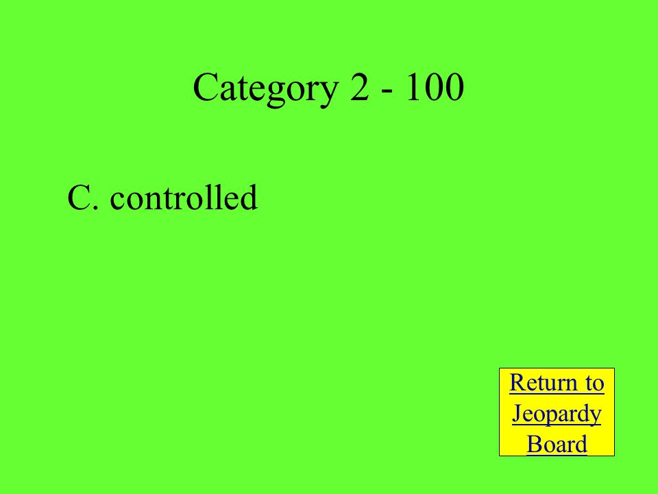C. controlled Return to Jeopardy Board Category 2 - 100