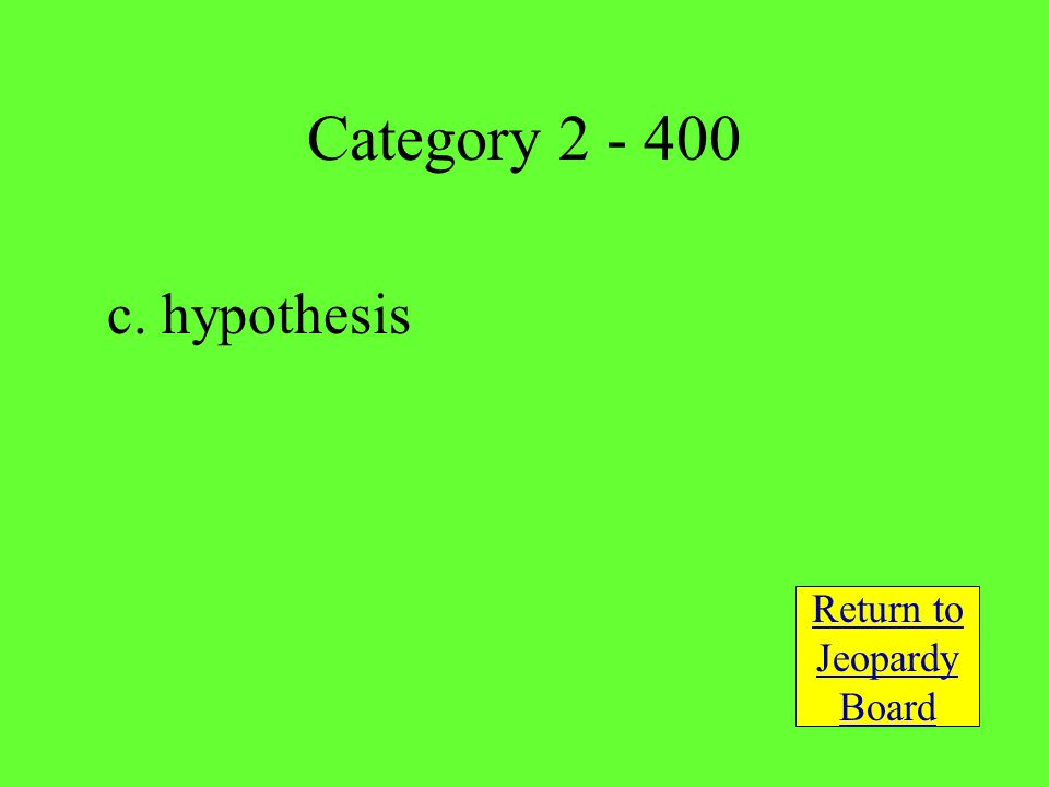 c. hypothesis Return to Jeopardy Board Category 2 - 400