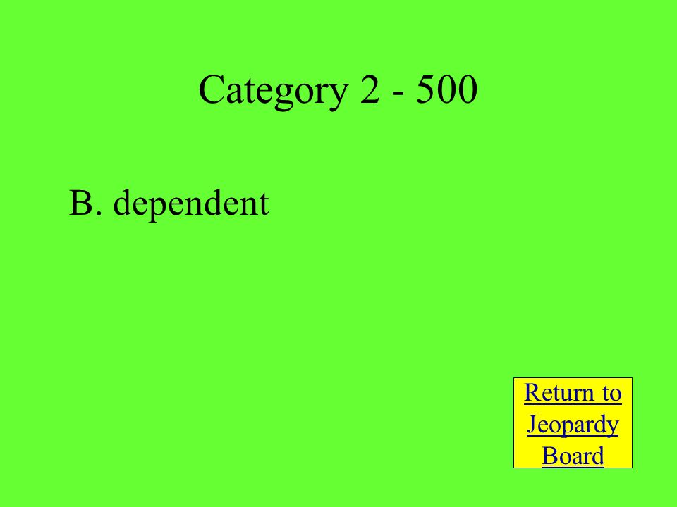 B. dependent Return to Jeopardy Board Category 2 - 500