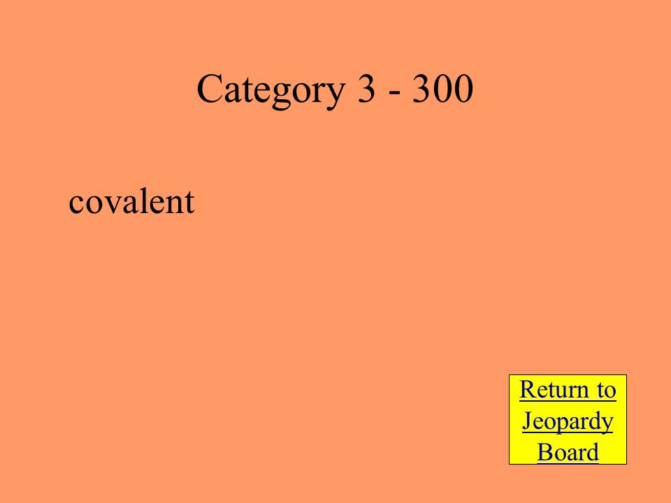 covalent Return to Jeopardy Board Category 3 - 300