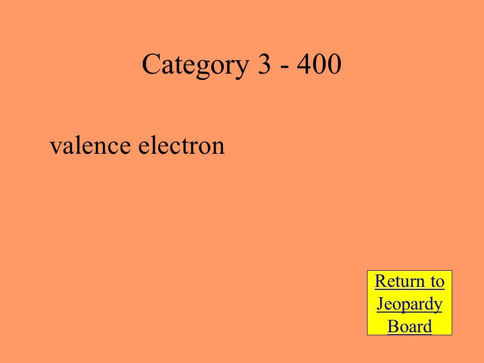 valence electron Return to Jeopardy Board Category 3 - 400