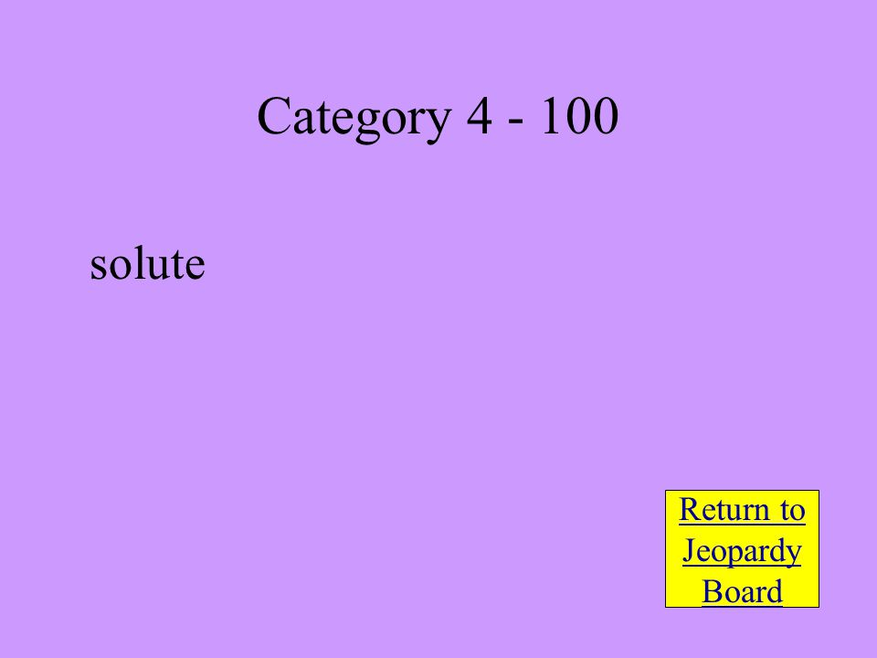solute Return to Jeopardy Board Category 4 - 100